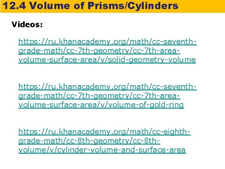 12. 4 Volume of Prisms/Cylinders Videos: https: //ru. khanacademy. org/math/cc-seventhgrade-math/cc-7 th-geometry/cc-7 th-areavolume-surface-area/v/solid-geometry-volume https: //ru.
