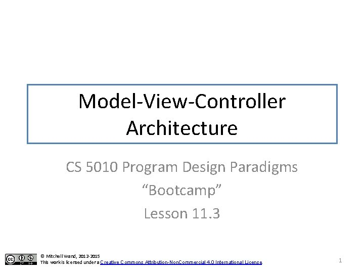 """Model-View-Controller Architecture CS 5010 Program Design Paradigms """"Bootcamp"""" Lesson 11. 3 © Mitchell Wand,"""