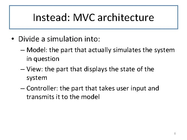 Instead: MVC architecture • Divide a simulation into: – Model: the part that actually