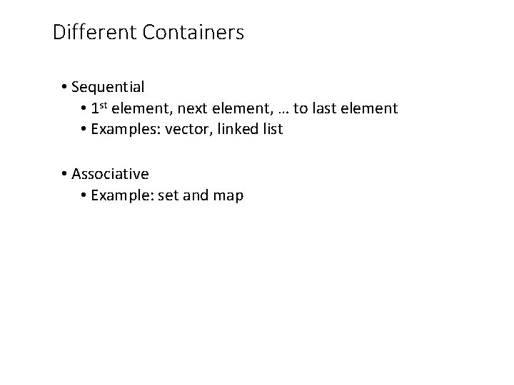Different Containers • Sequential • 1 st element, next element, … to last element
