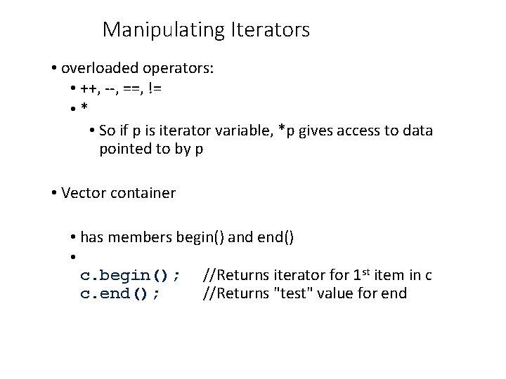 Manipulating Iterators • overloaded operators: • ++, --, ==, != • * • So