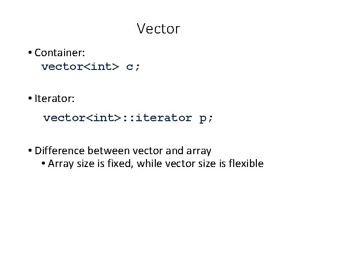 Vector • Container: vector<int> c; • Iterator: vector<int>: : iterator p; • Difference between