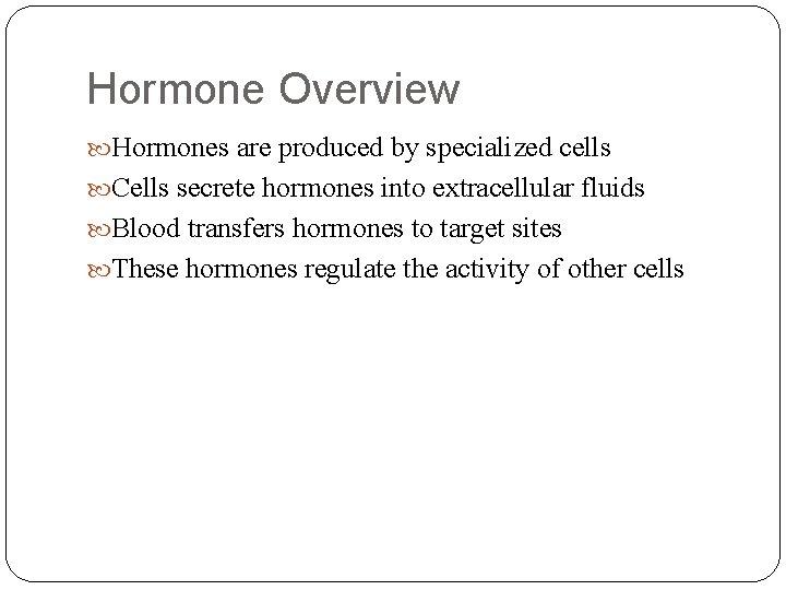 Hormone Overview Hormones are produced by specialized cells Cells secrete hormones into extracellular fluids