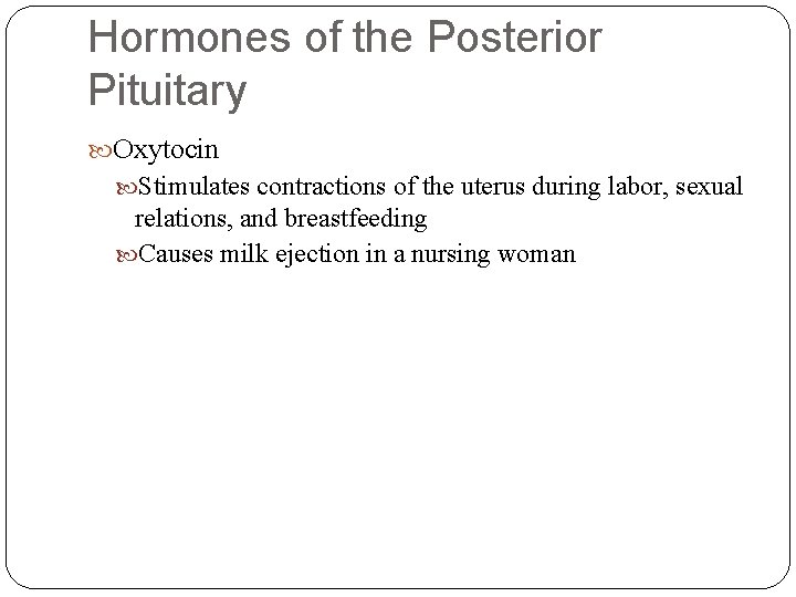 Hormones of the Posterior Pituitary Oxytocin Stimulates contractions of the uterus during labor, sexual
