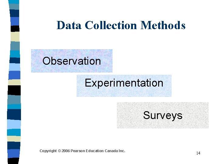 Data Collection Methods Observation Experimentation Surveys Copyright © 2006 Pearson Education Canada Inc. 14