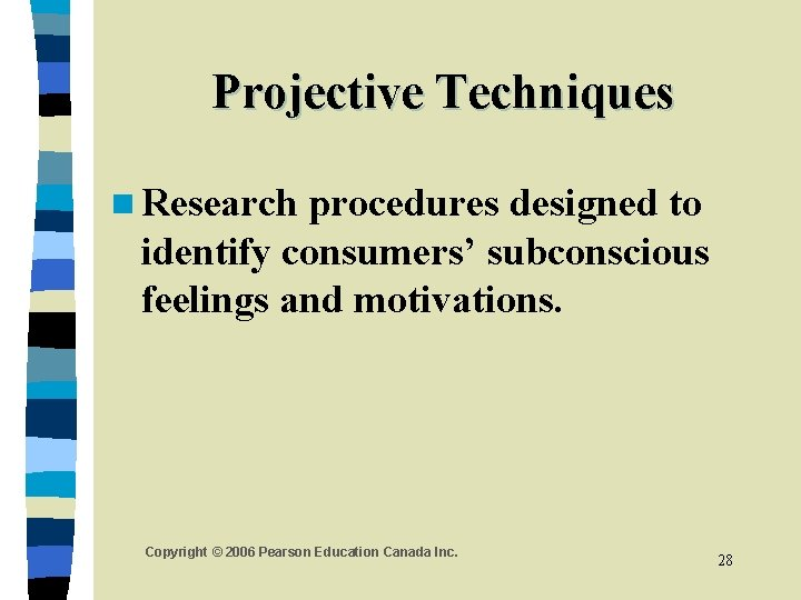Projective Techniques n Research procedures designed to identify consumers' subconscious feelings and motivations. Copyright