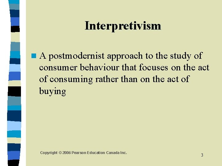Interpretivism n. A postmodernist approach to the study of consumer behaviour that focuses on