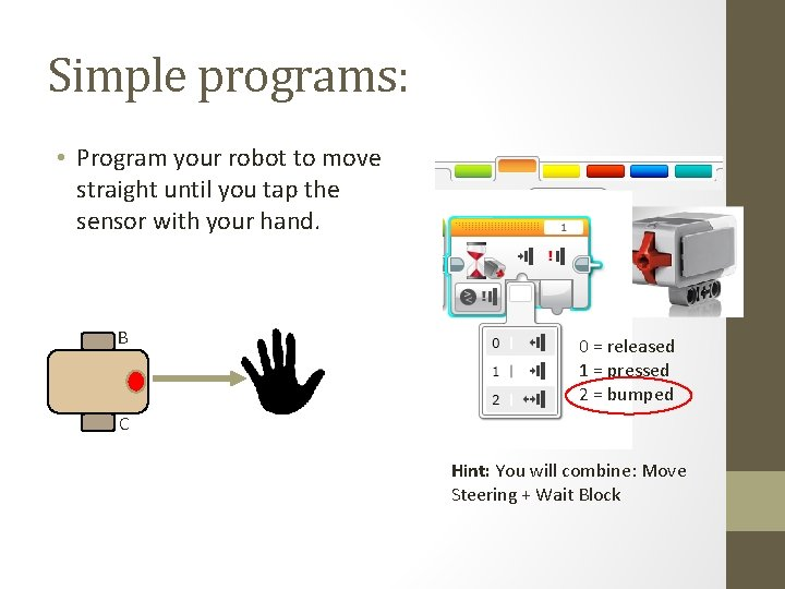 Simple programs: • Program your robot to move straight until you tap the sensor