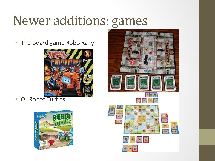 Newer additions: games • The board game Robo Rally: • Or Robot Turtles:
