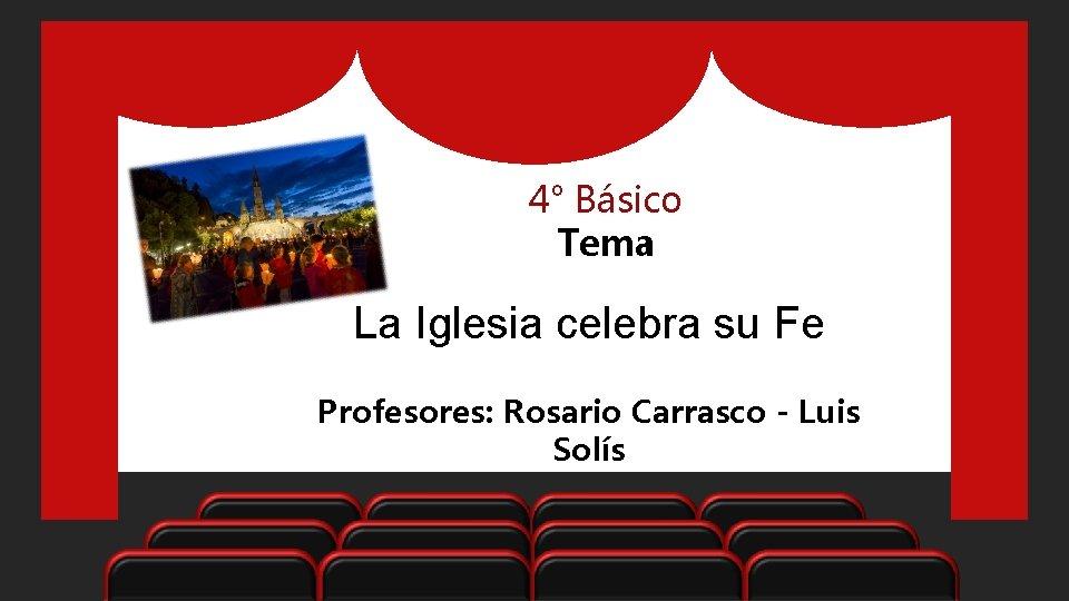 4° Básico Tema La Iglesia celebra su Fe Profesores: Rosario Carrasco - Luis Solís