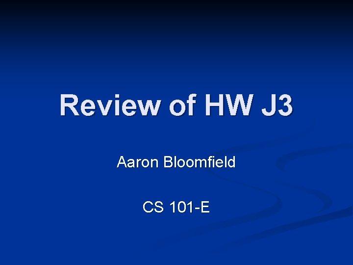 Review of HW J 3 Aaron Bloomfield CS 101 -E