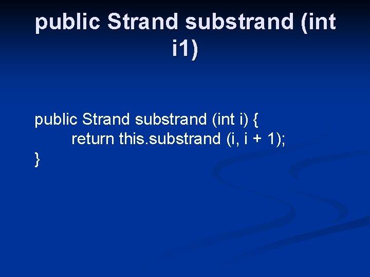 public Strand substrand (int i 1) public Strand substrand (int i) { return this.