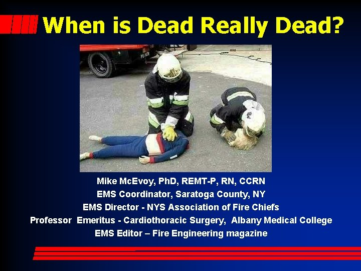 When is Dead Really Dead? Mike Mc. Evoy, Ph. D, REMT-P, RN, CCRN EMS