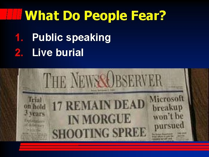 What Do People Fear? 1. Public speaking 2. Live burial