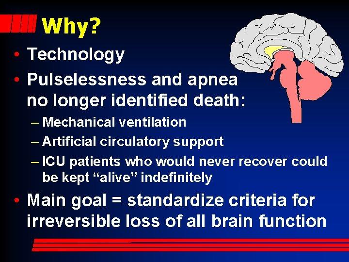 Why? • Technology • Pulselessness and apnea no longer identified death: – Mechanical ventilation