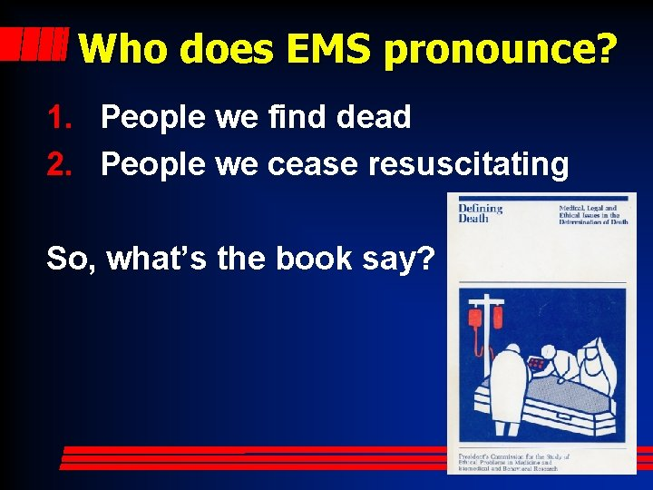 Who does EMS pronounce? 1. People we find dead 2. People we cease resuscitating