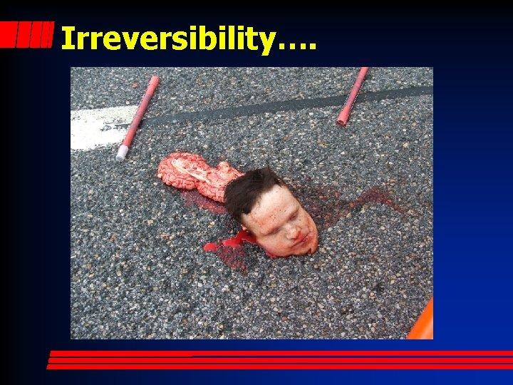 Irreversibility….