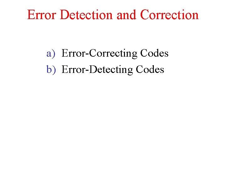 Error Detection and Correction a) Error-Correcting Codes b) Error-Detecting Codes