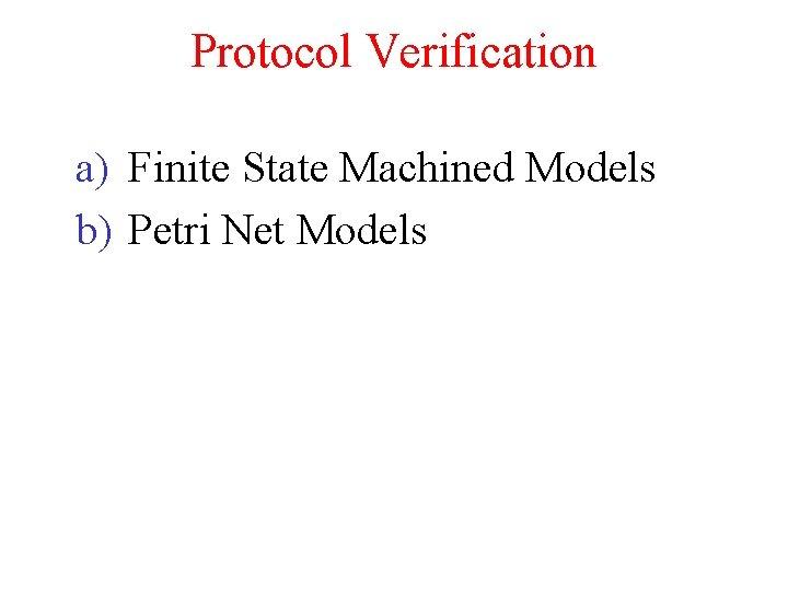 Protocol Verification a) Finite State Machined Models b) Petri Net Models