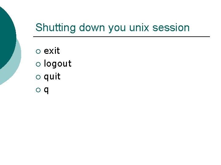 Shutting down you unix session exit ¡ logout ¡ quit ¡ q ¡