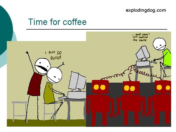 explodingdog. com Time for coffee