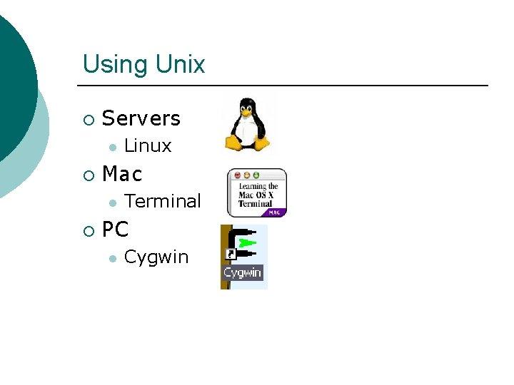 Using Unix ¡ Servers l ¡ Mac l ¡ Linux Terminal PC l Cygwin