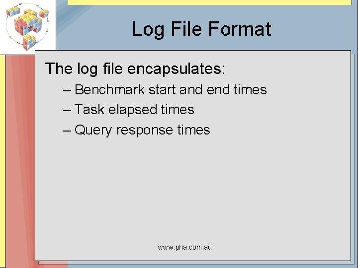 Log File Format The log file encapsulates: – Benchmark start and end times –