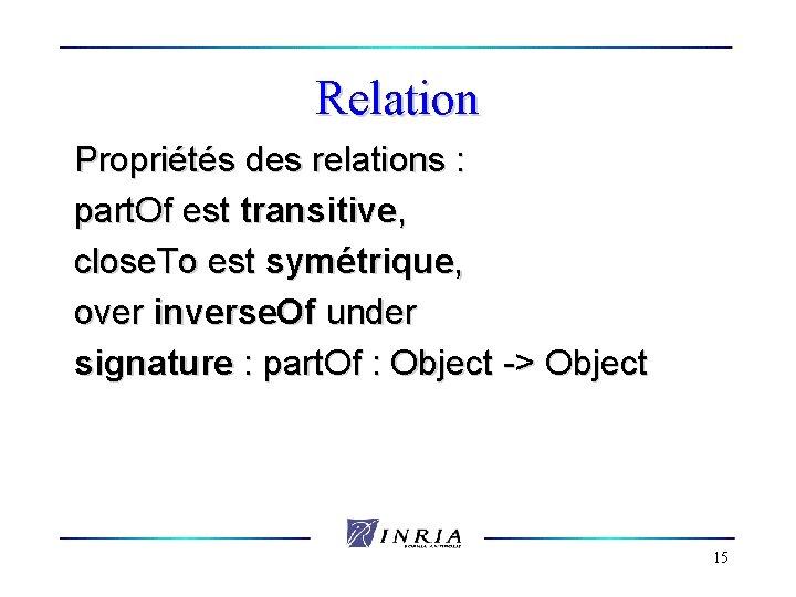 Relation Propriétés des relations : part. Of est transitive, close. To est symétrique, over