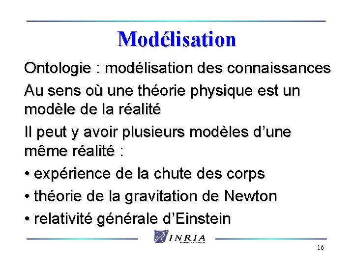 Modélisation Ontologie : modélisation des connaissances Au sens où une théorie physique est un