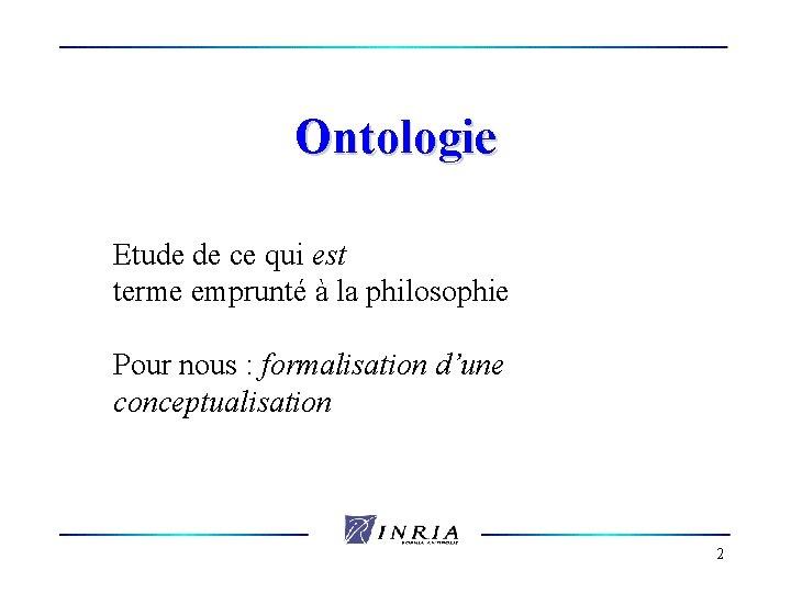 Ontologie Etude de ce qui est terme emprunté à la philosophie Pour nous :