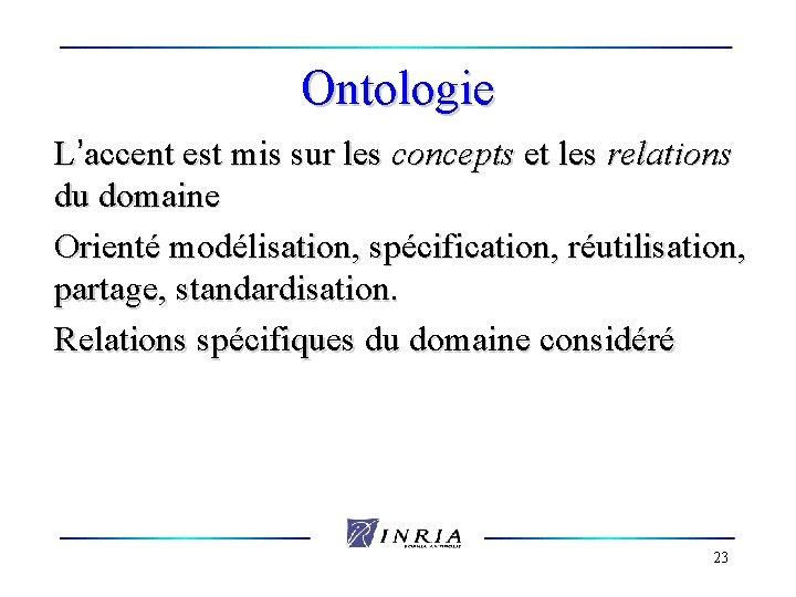 Ontologie L'accent est mis sur les concepts et les relations du domaine Orienté modélisation,