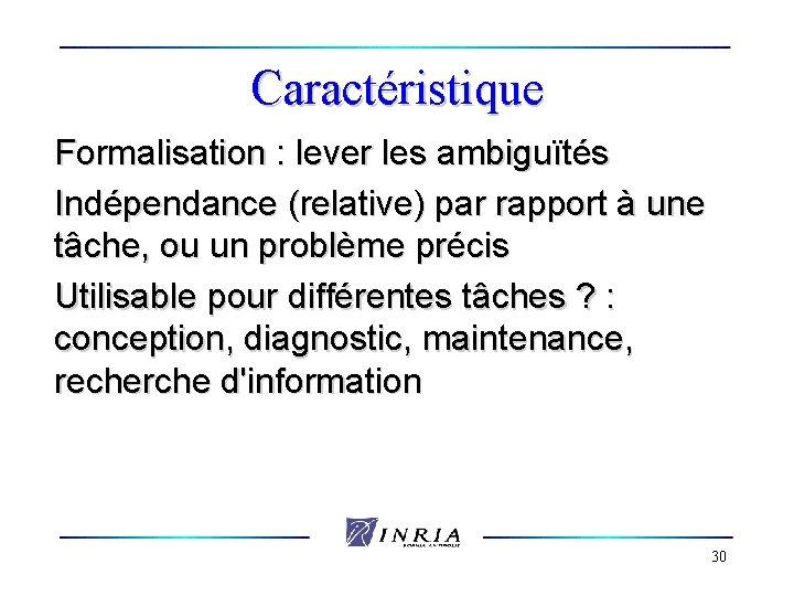Caractéristique Formalisation : lever les ambiguïtés Indépendance (relative) par rapport à une tâche, ou