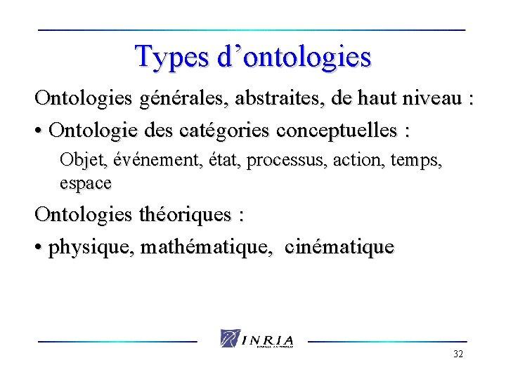 Types d'ontologies Ontologies générales, abstraites, de haut niveau : • Ontologie des catégories conceptuelles