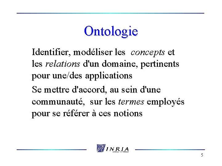 Ontologie Identifier, modéliser les concepts et les relations d'un domaine, pertinents pour une/des applications