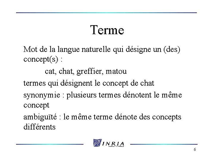 Terme Mot de la langue naturelle qui désigne un (des) concept(s) : cat, chat,