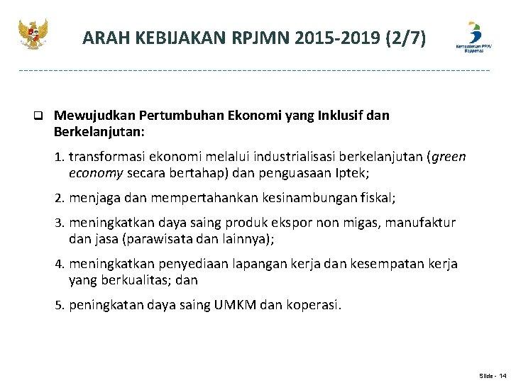 ARAH KEBIJAKAN RPJMN 2015 -2019 (2/7) q Mewujudkan Pertumbuhan Ekonomi yang Inklusif dan Berkelanjutan: