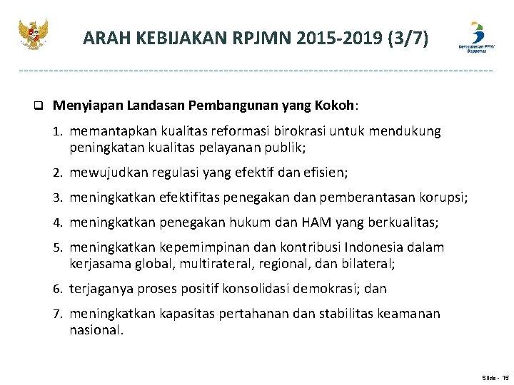 ARAH KEBIJAKAN RPJMN 2015 -2019 (3/7) q Menyiapan Landasan Pembangunan yang Kokoh: 1. memantapkan