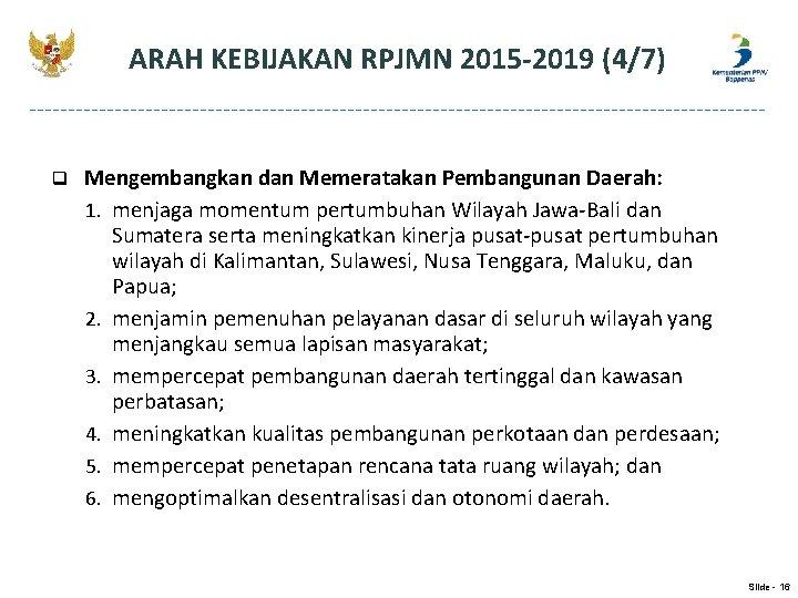 ARAH KEBIJAKAN RPJMN 2015 -2019 (4/7) q Mengembangkan dan Memeratakan Pembangunan Daerah: 1. menjaga