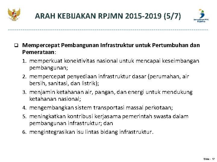 ARAH KEBIJAKAN RPJMN 2015 -2019 (5/7) q Mempercepat Pembangunan Infrastruktur untuk Pertumbuhan dan Pemerataan: