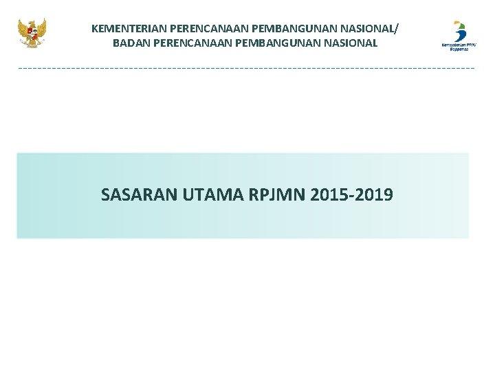 KEMENTERIAN PERENCANAAN PEMBANGUNAN NASIONAL/ BADAN PERENCANAAN PEMBANGUNAN NASIONAL SASARAN UTAMA RPJMN 2015 -2019