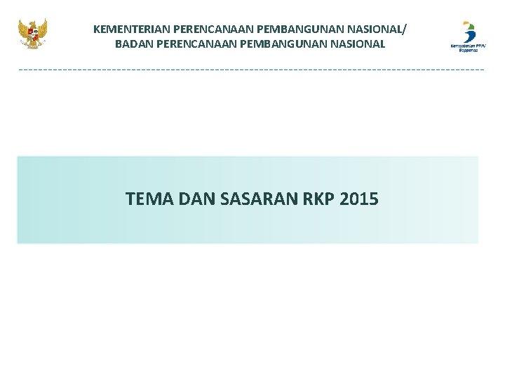 KEMENTERIAN PERENCANAAN PEMBANGUNAN NASIONAL/ BADAN PERENCANAAN PEMBANGUNAN NASIONAL TEMA DAN SASARAN RKP 2015