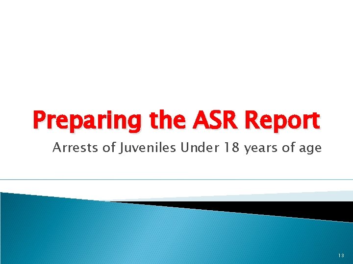 Preparing the ASR Report Arrests of Juveniles Under 18 years of age 13