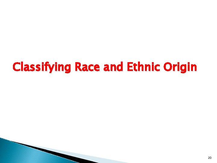 Classifying Race and Ethnic Origin 20