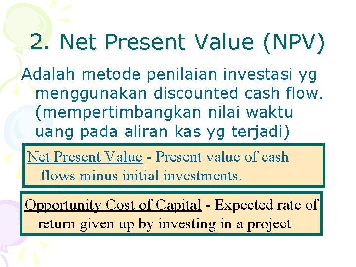 2. Net Present Value (NPV) Adalah metode penilaian investasi yg menggunakan discounted cash flow.