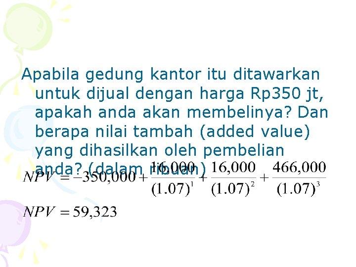 Apabila gedung kantor itu ditawarkan untuk dijual dengan harga Rp 350 jt, apakah anda