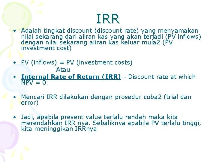 IRR • Adalah tingkat discount (discount rate) yang menyamakan nilai sekarang dari aliran kas