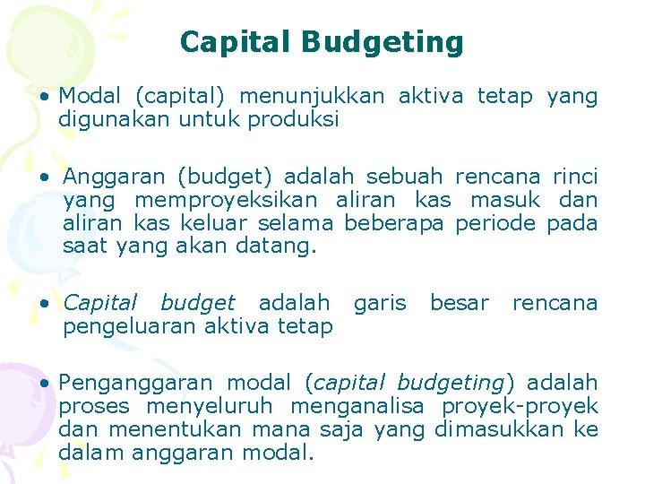 Capital Budgeting • Modal (capital) menunjukkan aktiva tetap yang digunakan untuk produksi • Anggaran