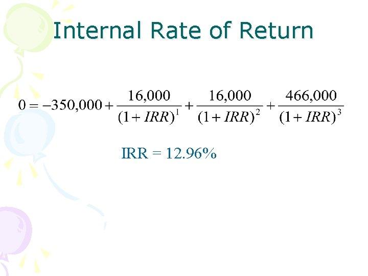Internal Rate of Return IRR = 12. 96%