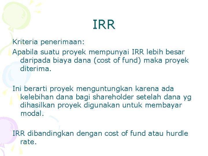IRR Kriteria penerimaan: Apabila suatu proyek mempunyai IRR lebih besar daripada biaya dana (cost