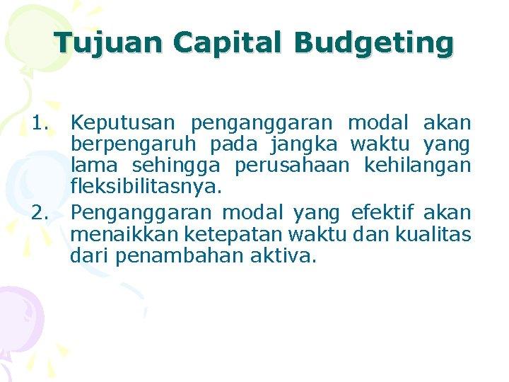Tujuan Capital Budgeting 1. Keputusan penganggaran modal akan berpengaruh pada jangka waktu yang lama